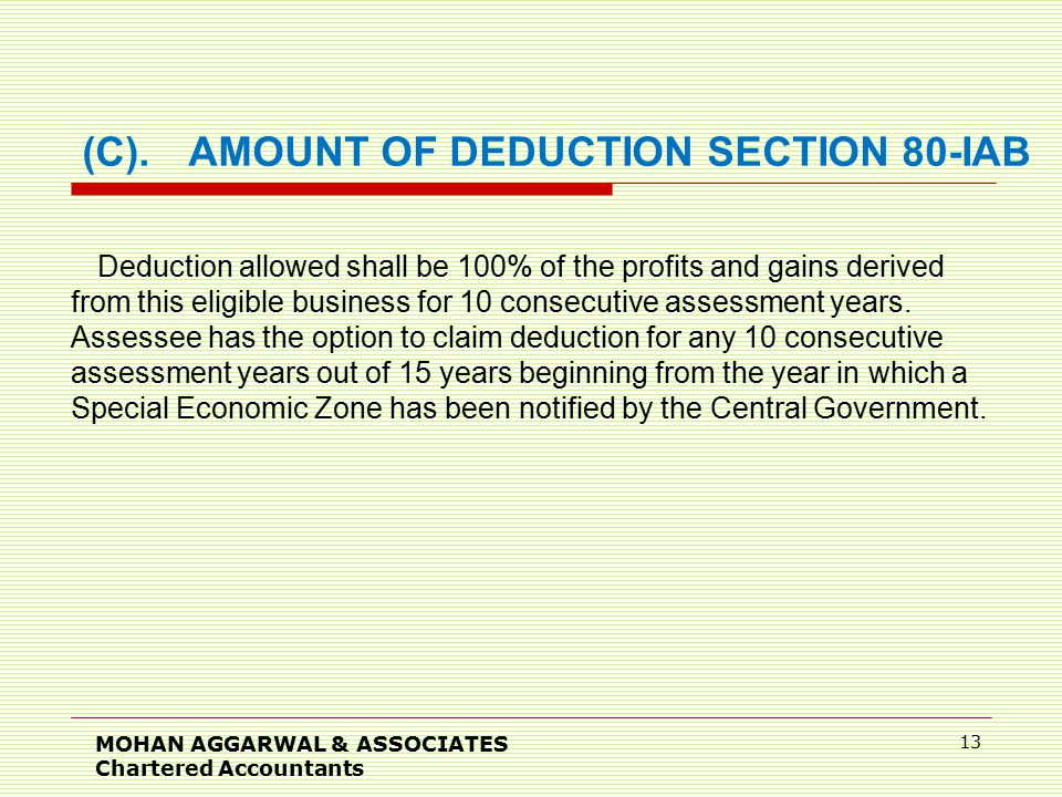 MOHAN AGGARWAL & ASSOCIATES Chartered Accountants 13 (C).AMOUNT OF DEDUCTION SECTION 80-IAB Deduction allowed shall be 100% of the profits and gains derived from this eligible business for 10 consecutive assessment years.