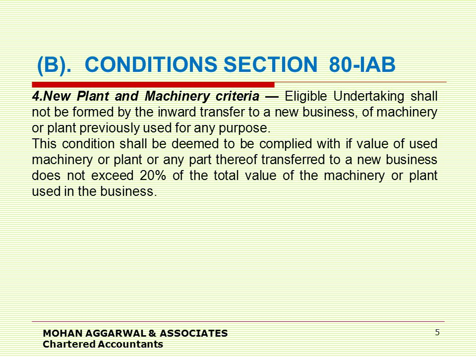 MOHAN AGGARWAL & ASSOCIATES Chartered Accountants 6 Any machinery or plant used outside India by any person other than the assessee shall not be regarded as machinery or plant previously used for any purpose, if the following conditions are fulfilled: (i)Such machinery or plant was not, at any time previous to the date of the installation by the assessee, used in India; (ii)Such machinery or plant is imported into India from any country outside India; and (iii)No deduction on account of depreciation in respect of such machinery or plant has been allowed or is allowable under the provisions of this Act in computing the total income of any person for any period prior to the date of the installation of machinery or plant by the assessee.