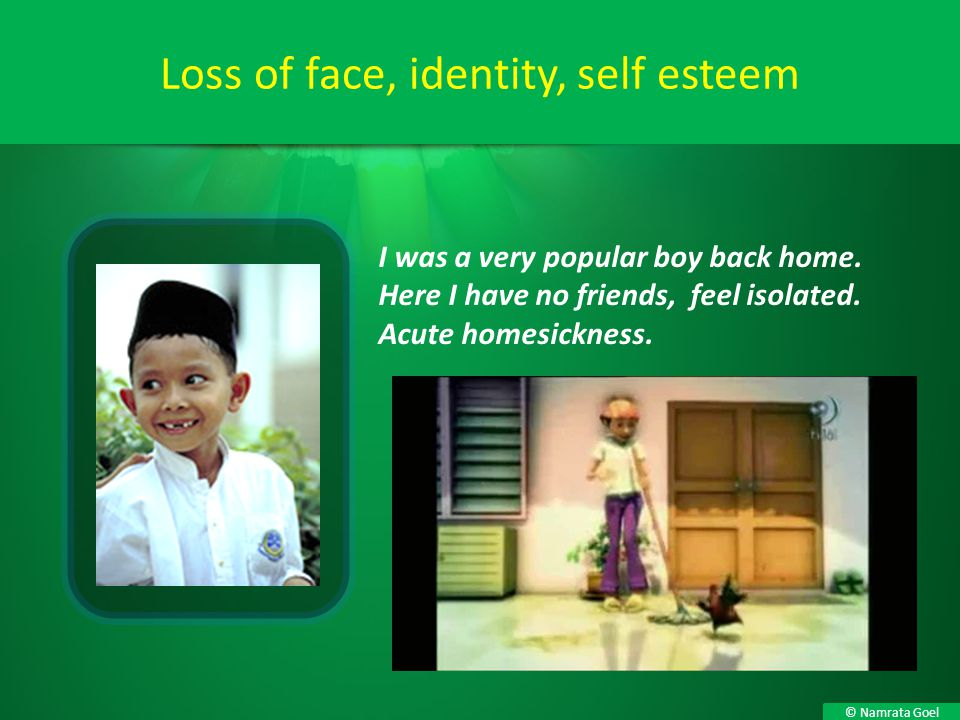 © Namrata Goel Loss of face, identity, self esteem I was a very popular boy back home. Here I have no friends, feel isolated. Acute homesickness.