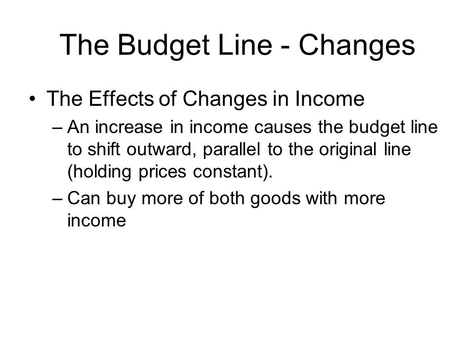 The Budget Line - Changes The Effects of Changes in Income –An increase in income causes the budget line to shift outward, parallel to the original line (holding prices constant).