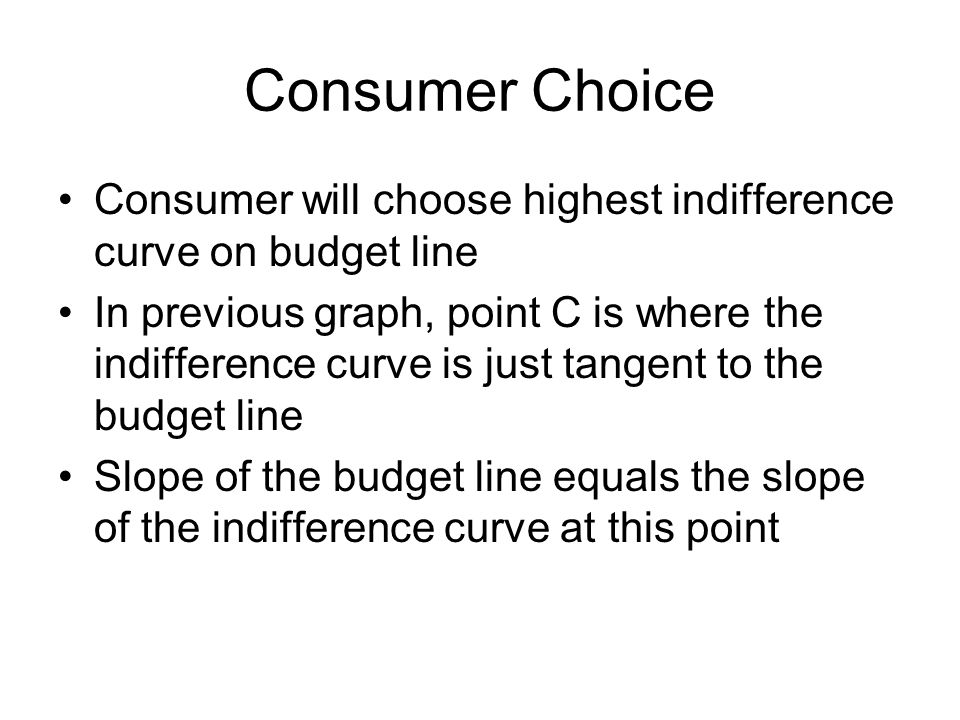 Consumer Choice Consumer will choose highest indifference curve on budget line In previous graph, point C is where the indifference curve is just tangent to the budget line Slope of the budget line equals the slope of the indifference curve at this point