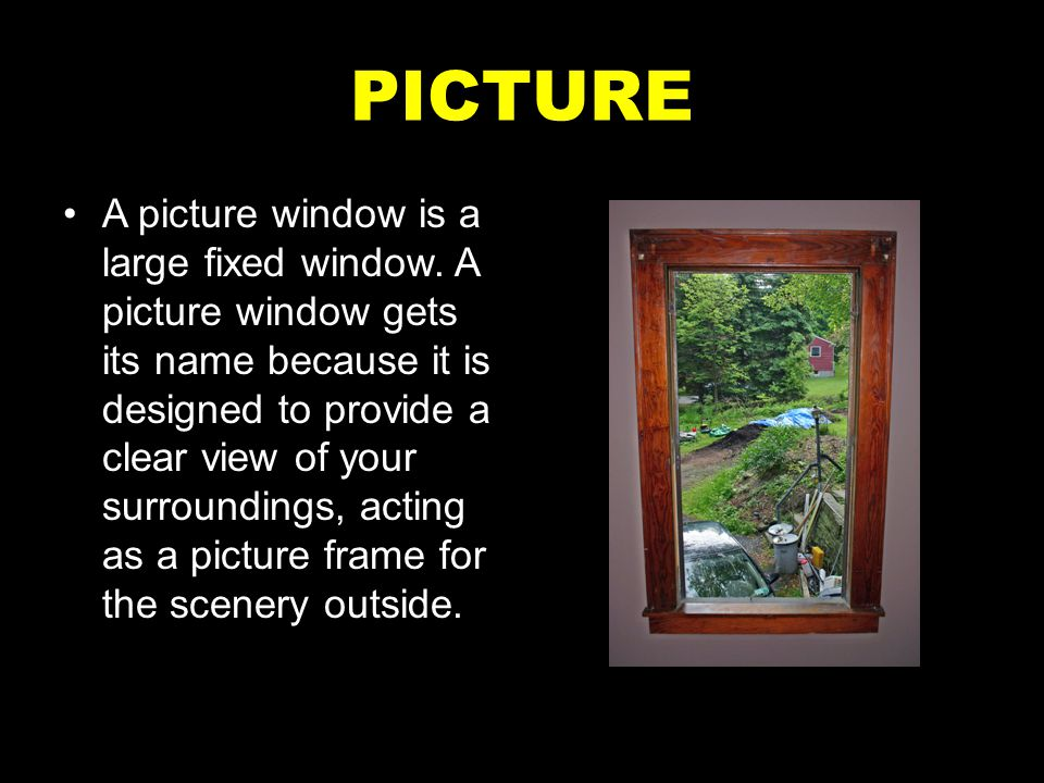 PICTURE A picture window is a large fixed window. A picture window gets its name because it is designed to provide a clear view of your surroundings,
