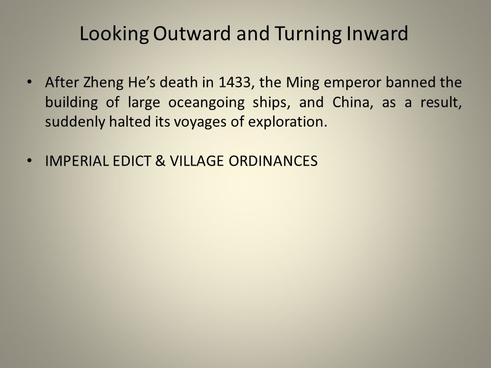Looking Outward and Turning Inward After Zheng He's death in 1433, the Ming emperor banned the building of large oceangoing ships, and China, as a result, suddenly halted its voyages of exploration.