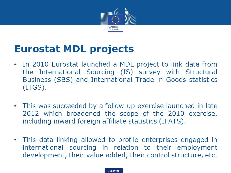 Eurostat Eurostat MDL projects In 2010 Eurostat launched a MDL project to link data from the International Sourcing (IS) survey with Structural Business (SBS) and International Trade in Goods statistics (ITGS).