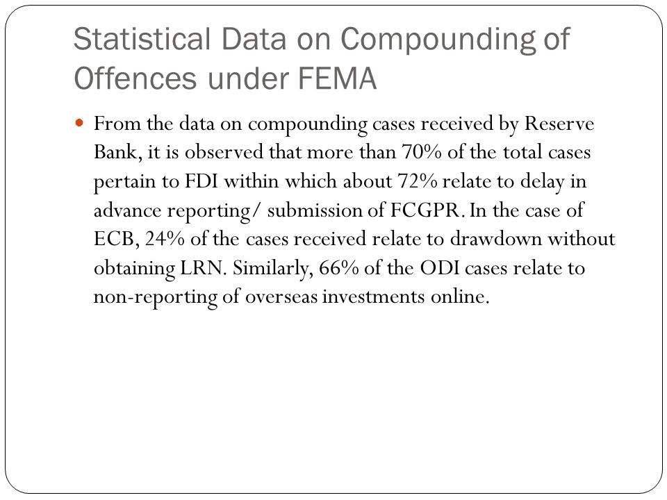Statistical Data on Compounding of Offences under FEMA From the data on compounding cases received by Reserve Bank, it is observed that more than 70% of the total cases pertain to FDI within which about 72% relate to delay in advance reporting/ submission of FCGPR.