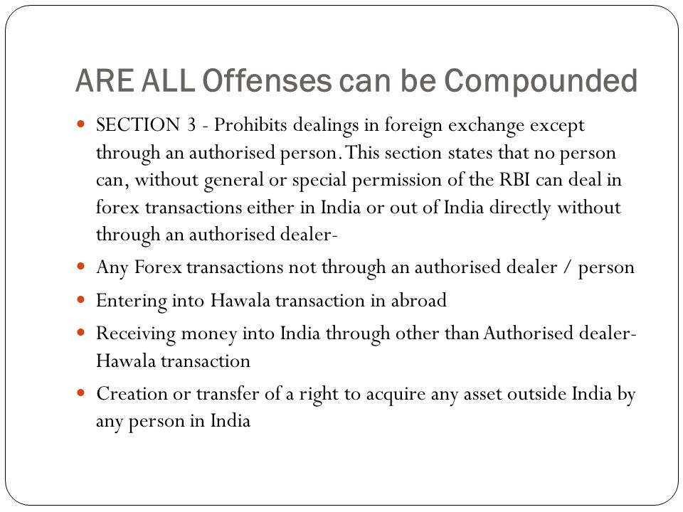 ARE ALL Offenses can be Compounded SECTION 3 - Prohibits dealings in foreign exchange except through an authorised person.
