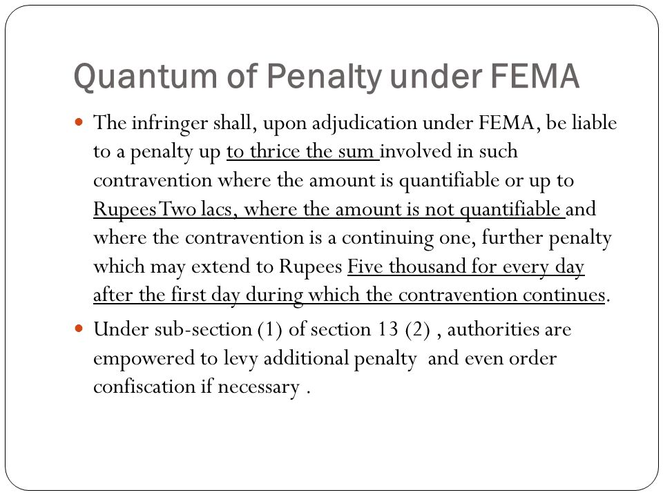 Quantum of Penalty under FEMA The infringer shall, upon adjudication under FEMA, be liable to a penalty up to thrice the sum involved in such contravention where the amount is quantifiable or up to Rupees Two lacs, where the amount is not quantifiable and where the contravention is a continuing one, further penalty which may extend to Rupees Five thousand for every day after the first day during which the contravention continues.