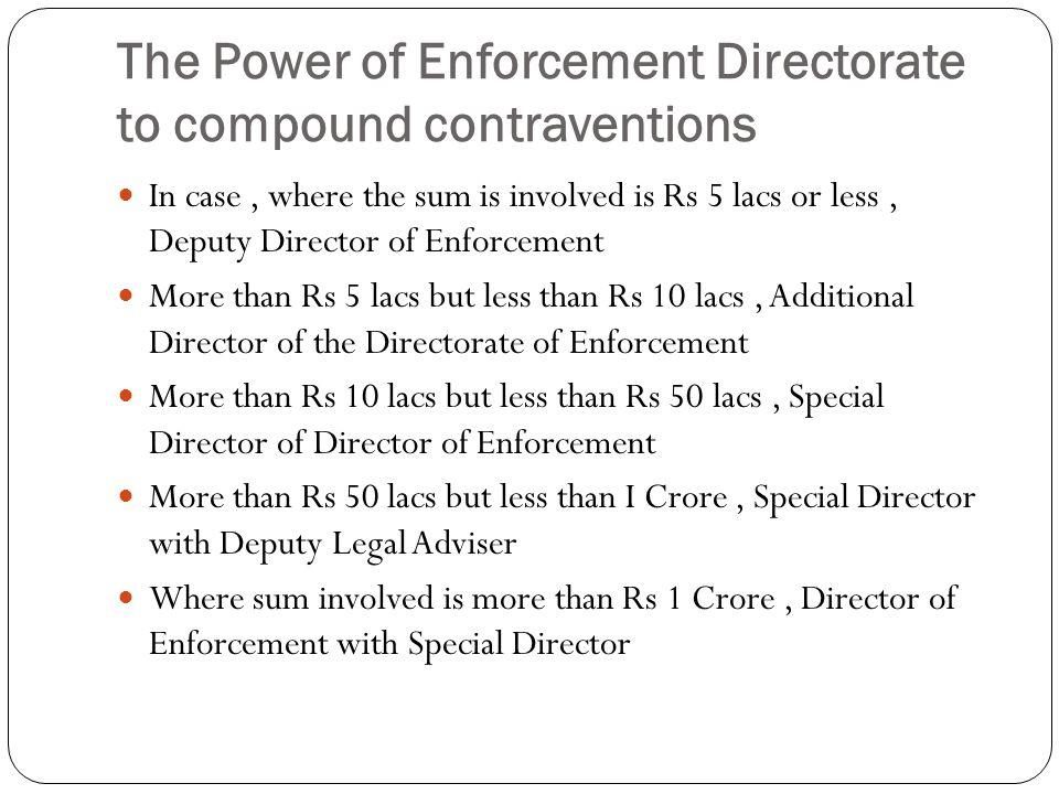 The Power of Enforcement Directorate to compound contraventions In case, where the sum is involved is Rs 5 lacs or less, Deputy Director of Enforcement More than Rs 5 lacs but less than Rs 10 lacs, Additional Director of the Directorate of Enforcement More than Rs 10 lacs but less than Rs 50 lacs, Special Director of Director of Enforcement More than Rs 50 lacs but less than I Crore, Special Director with Deputy Legal Adviser Where sum involved is more than Rs 1 Crore, Director of Enforcement with Special Director