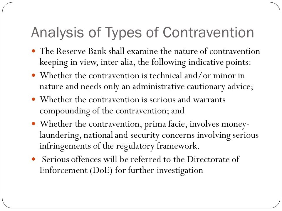 Analysis of Types of Contravention The Reserve Bank shall examine the nature of contravention keeping in view, inter alia, the following indicative points: Whether the contravention is technical and/or minor in nature and needs only an administrative cautionary advice; Whether the contravention is serious and warrants compounding of the contravention; and Whether the contravention, prima facie, involves money- laundering, national and security concerns involving serious infringements of the regulatory framework.