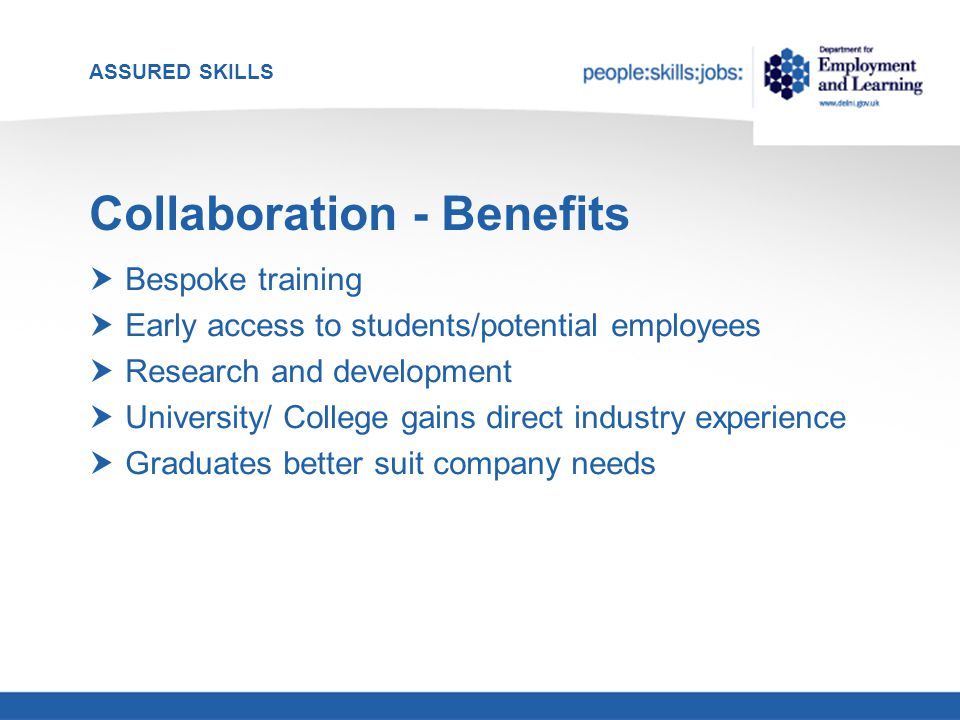ASSURED SKILLS Collaboration - Benefits  Bespoke training  Early access to students/potential employees  Research and development  University/ College gains direct industry experience  Graduates better suit company needs