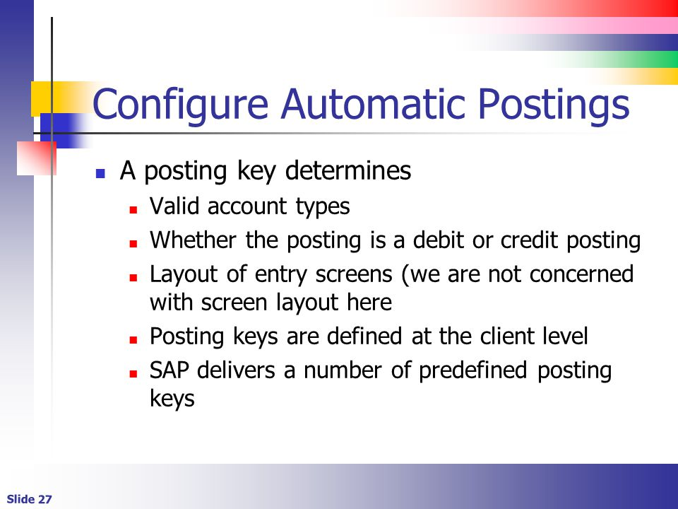 Slide 27 Configure Automatic Postings A posting key determines Valid account types Whether the posting is a debit or credit posting Layout of entry screens (we are not concerned with screen layout here Posting keys are defined at the client level SAP delivers a number of predefined posting keys