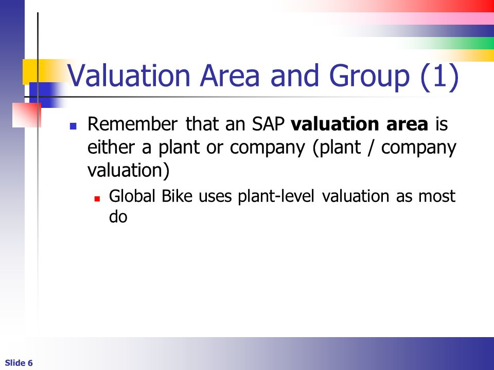 Slide 6 Valuation Area and Group (1) Remember that an SAP valuation area is either a plant or company (plant / company valuation) Global Bike uses plant-level valuation as most do