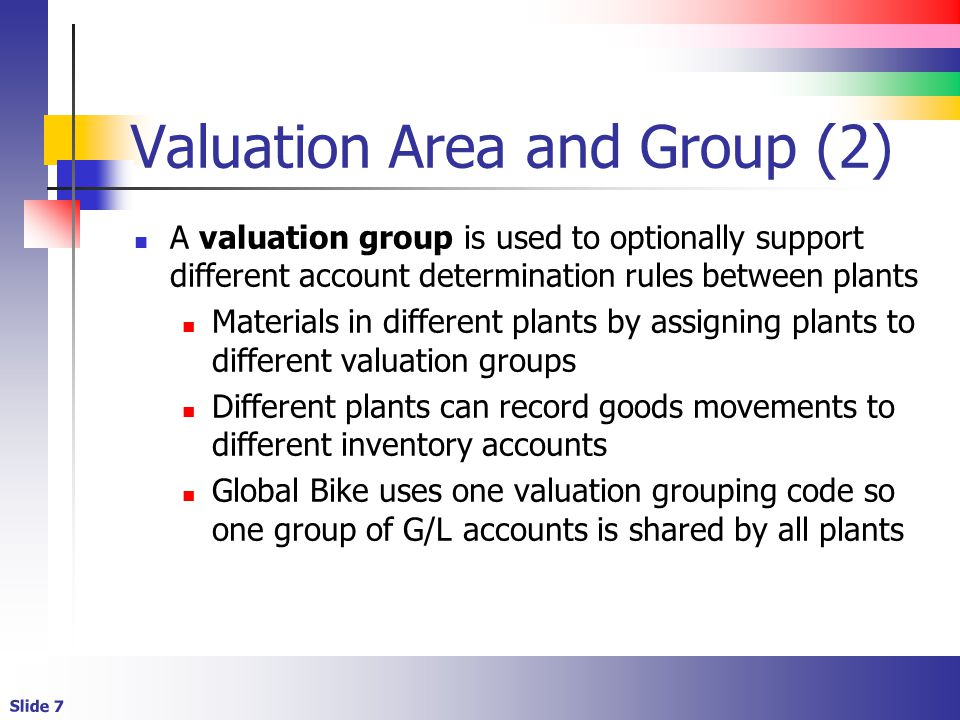 Slide 7 Valuation Area and Group (2) A valuation group is used to optionally support different account determination rules between plants Materials in different plants by assigning plants to different valuation groups Different plants can record goods movements to different inventory accounts Global Bike uses one valuation grouping code so one group of G/L accounts is shared by all plants