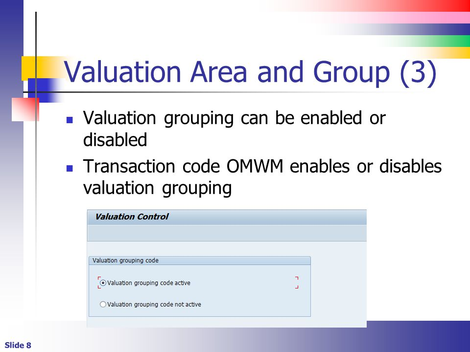 Slide 8 Valuation Area and Group (3) Valuation grouping can be enabled or disabled Transaction code OMWM enables or disables valuation grouping
