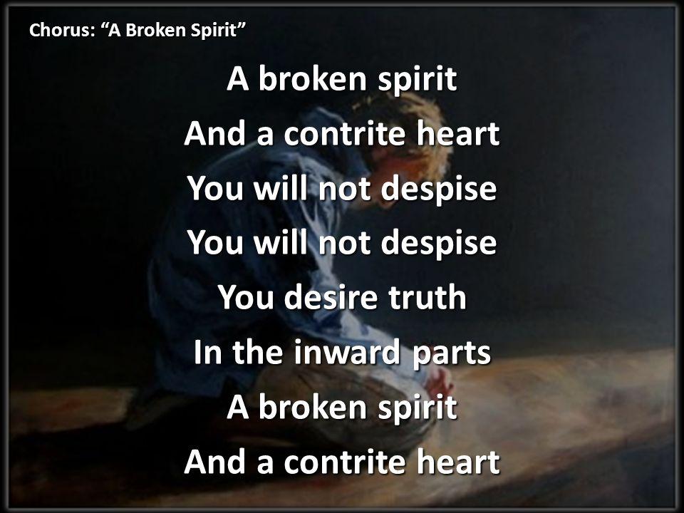 Chorus: A Broken Spirit A broken spirit And a contrite heart You will not despise You desire truth In the inward parts A broken spirit And a contrite heart