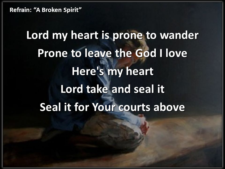 Refrain: A Broken Spirit Lord my heart is prone to wander Prone to leave the God I love Here s my heart Lord take and seal it Seal it for Your courts above