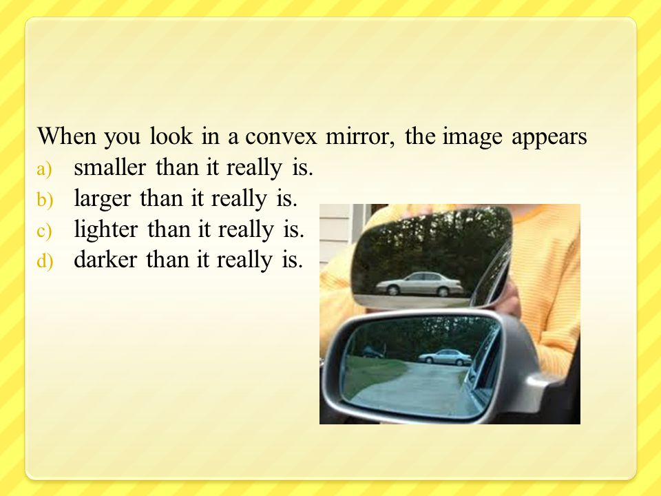 When you look in a convex mirror, the image appears a) smaller than it really is. b) larger than it really is. c) lighter than it really is. d) darker