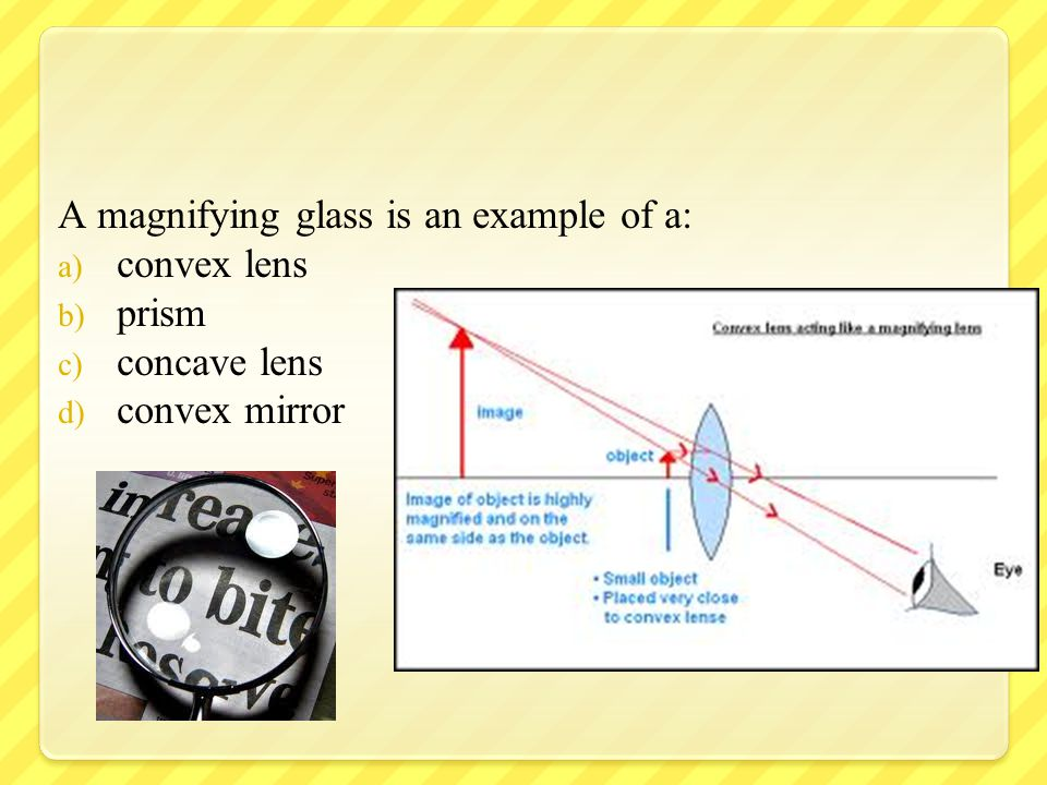 A magnifying glass is an example of a: a) convex lens b) prism c) concave lens d) convex mirror