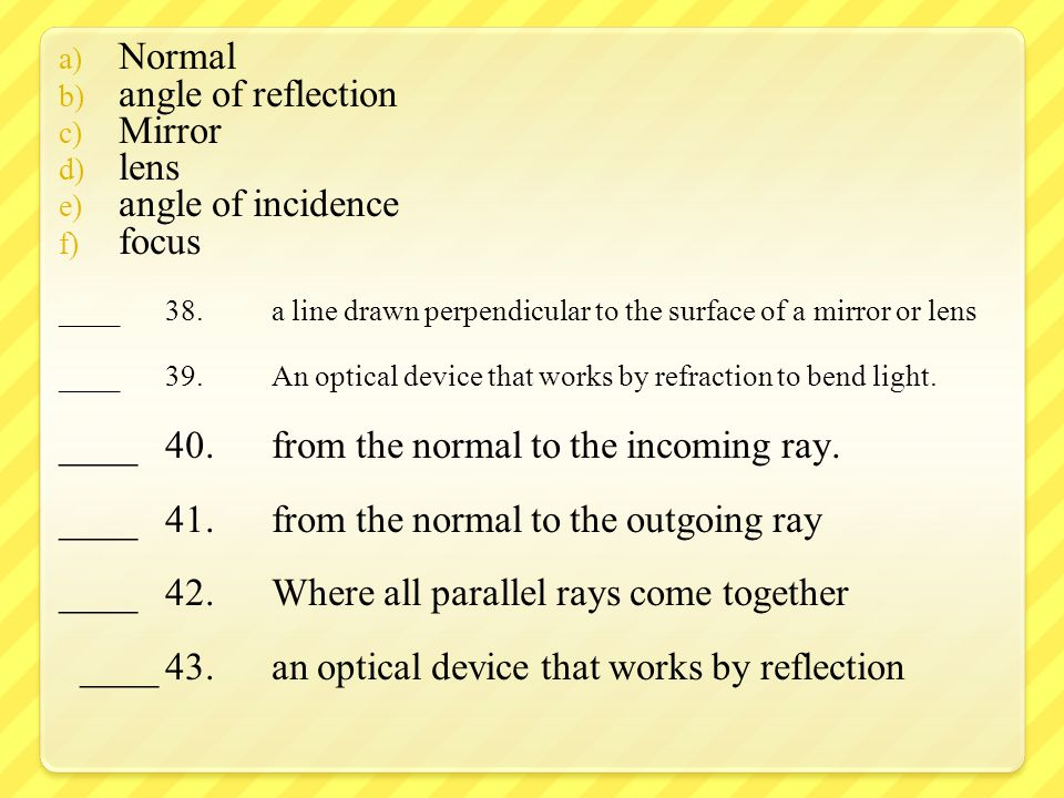 a) Normal b) angle of reflection c) Mirror d) lens e) angle of incidence f) focus ____38.a line drawn perpendicular to the surface of a mirror or lens