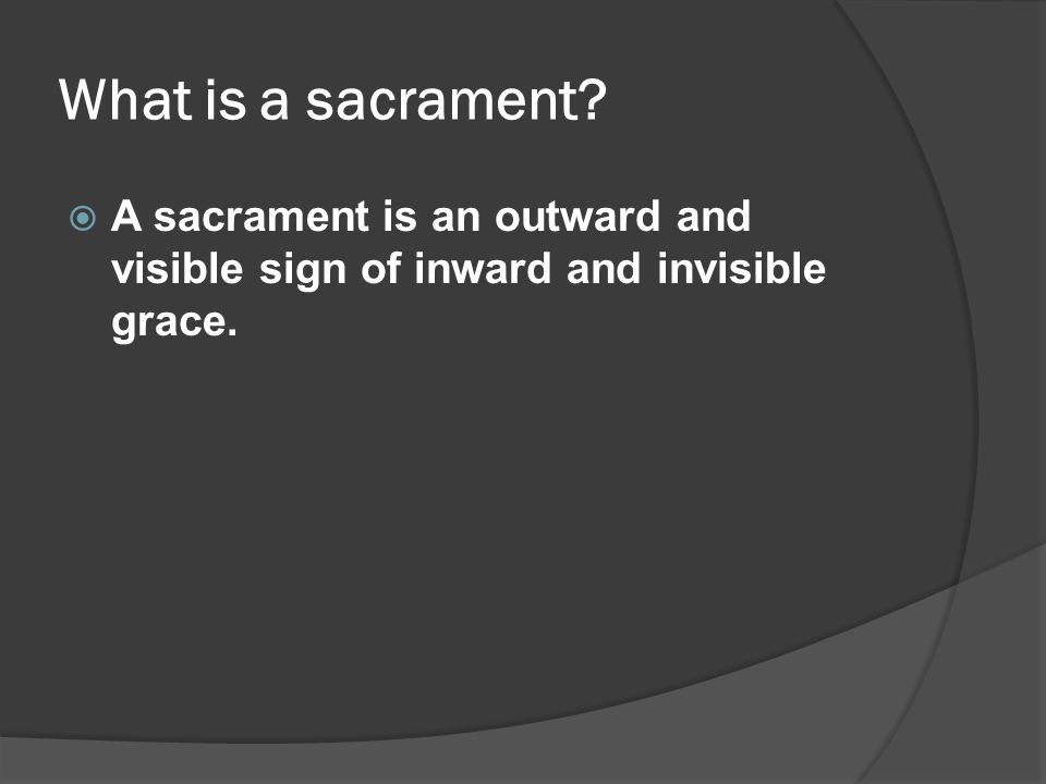 What is a sacrament  A sacrament is an outward and visible sign of inward and invisible grace.