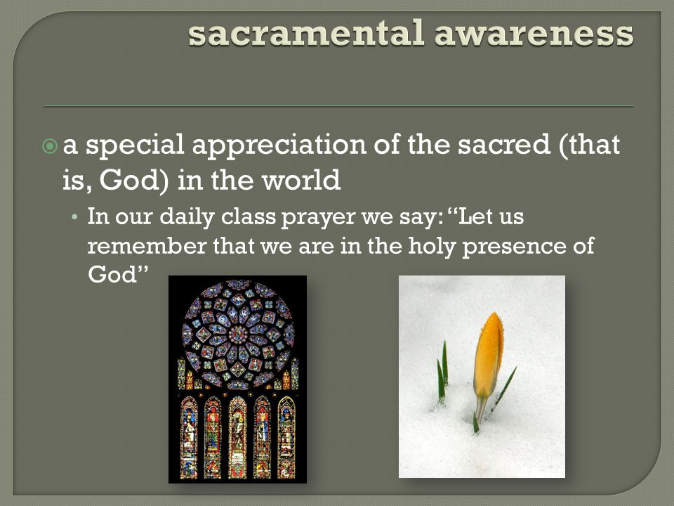  a special appreciation of the sacred (that is, God) in the world In our daily class prayer we say: Let us remember that we are in the holy presence of God