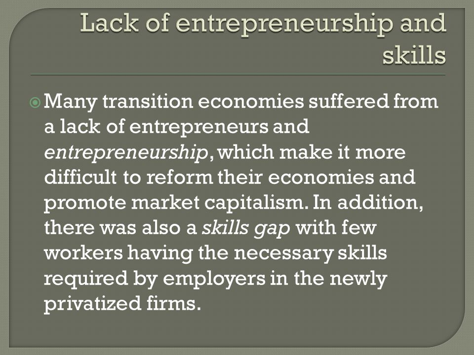  Many transition economies suffered from a lack of entrepreneurs and entrepreneurship, which make it more difficult to reform their economies and promote market capitalism.