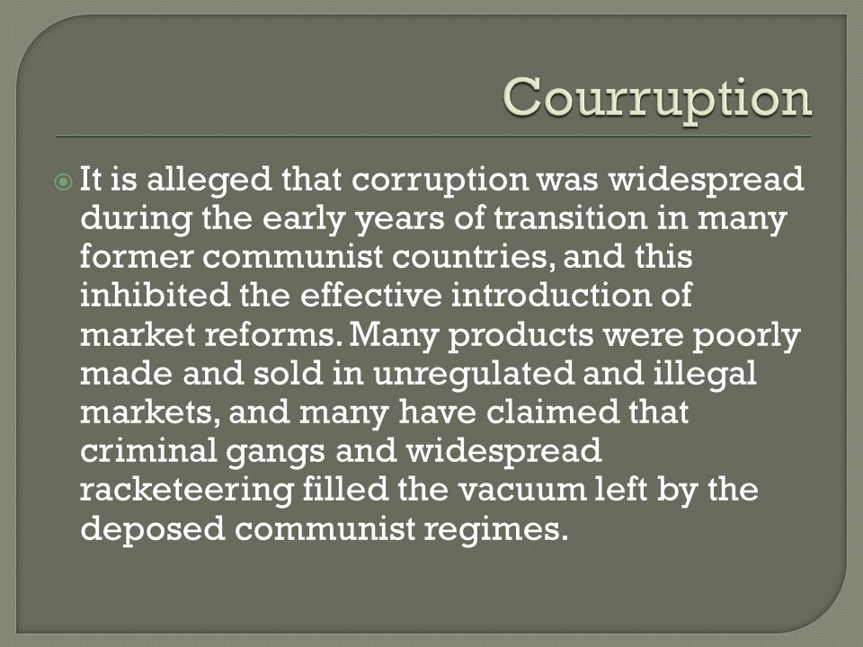  It is alleged that corruption was widespread during the early years of transition in many former communist countries, and this inhibited the effecti