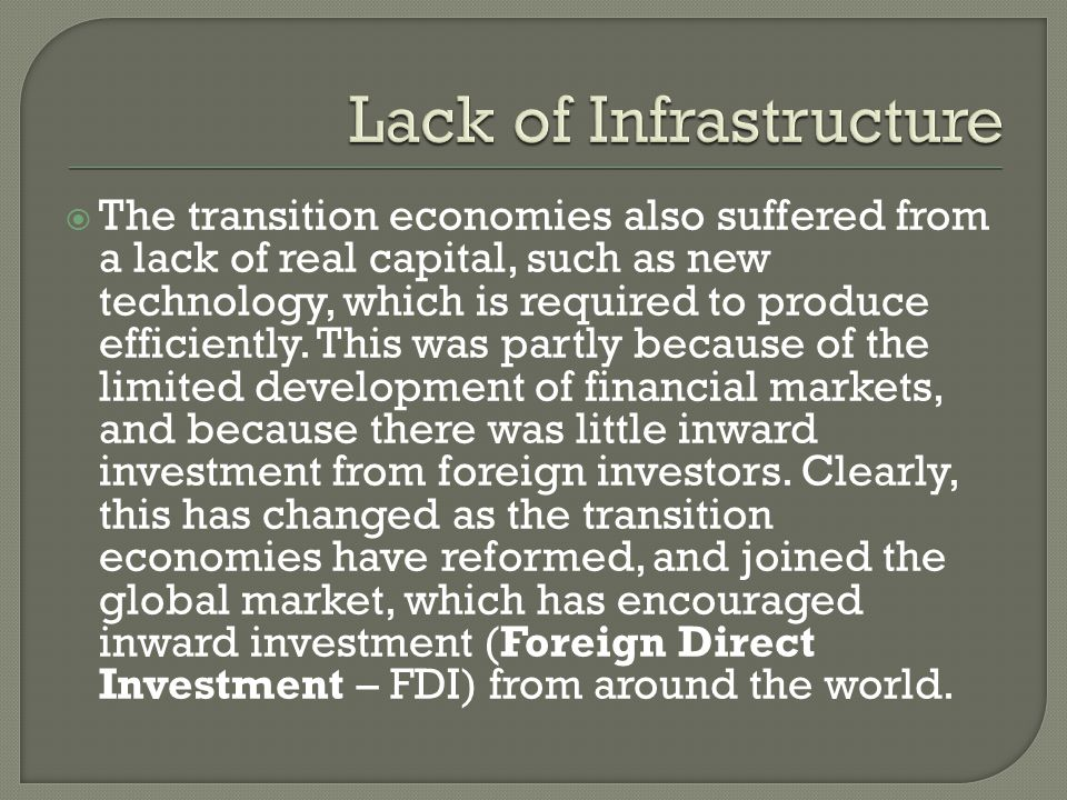  The transition economies also suffered from a lack of real capital, such as new technology, which is required to produce efficiently. This was partl