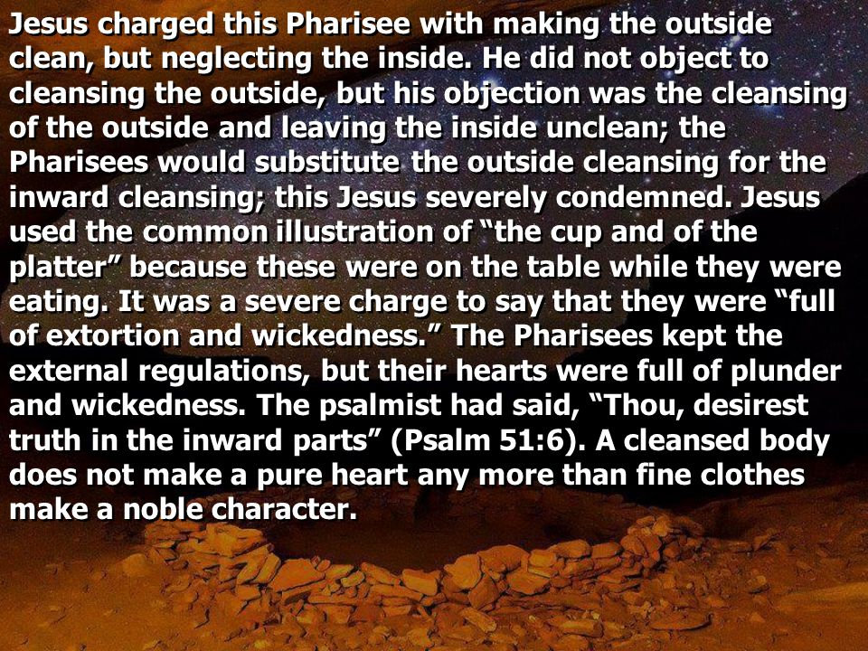 Jesus charged this Pharisee with making the outside clean, but neglecting the inside.