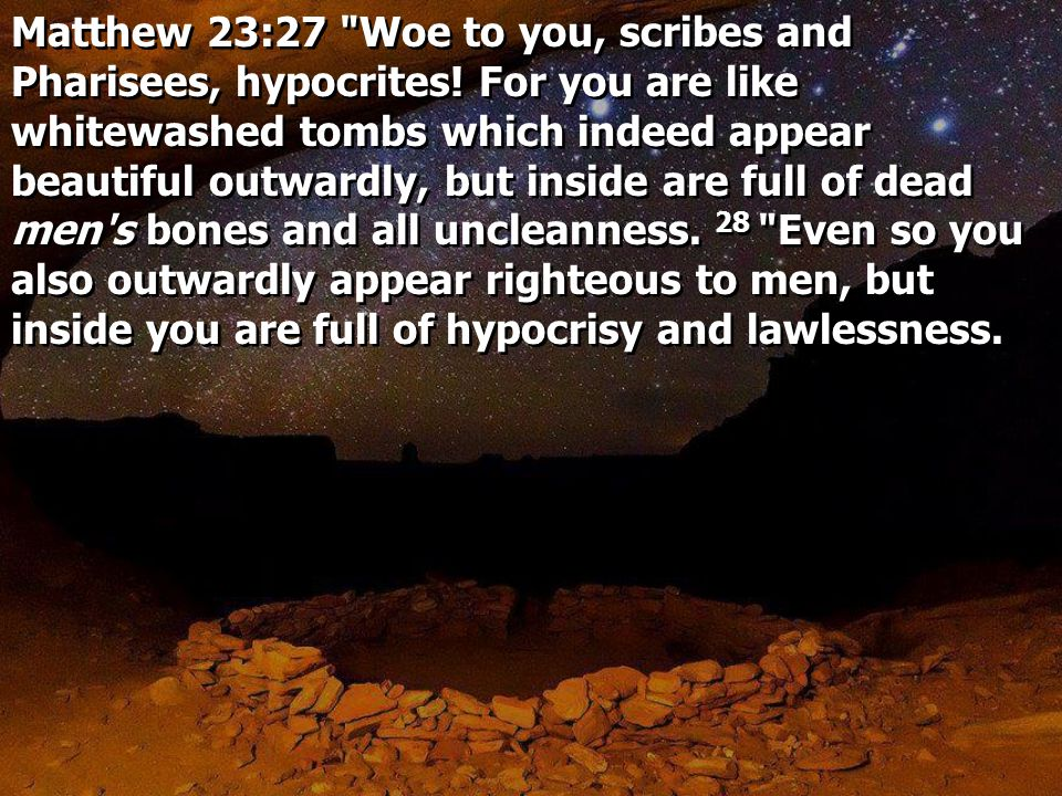 Matthew 23:27 Woe to you, scribes and Pharisees, hypocrites.