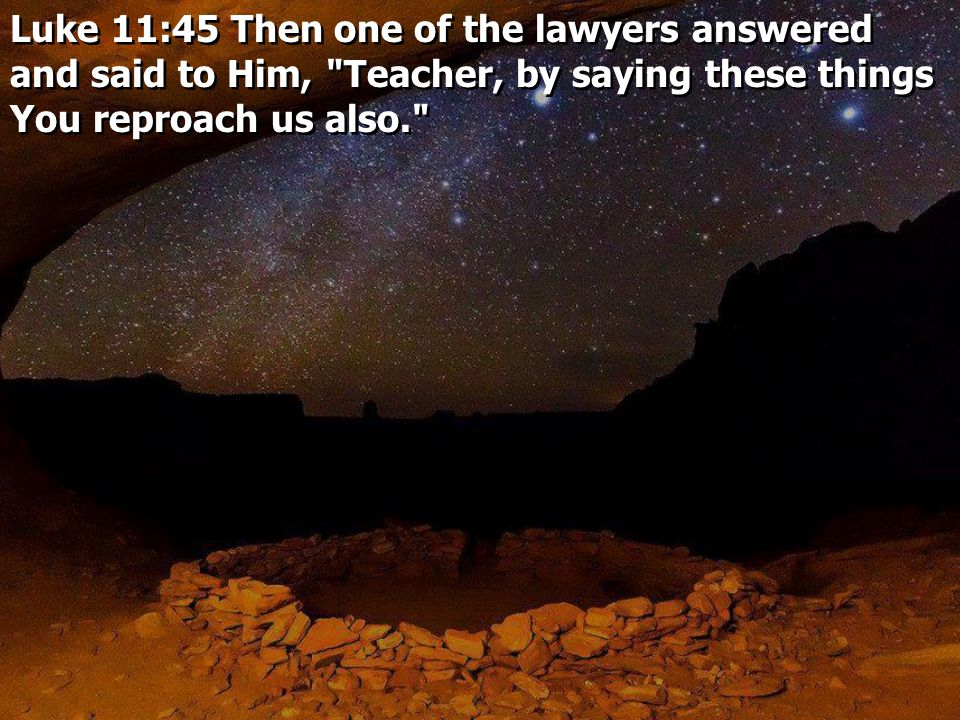 Luke 11:45 Then one of the lawyers answered and said to Him, Teacher, by saying these things You reproach us also.