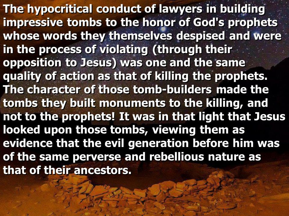 The hypocritical conduct of lawyers in building impressive tombs to the honor of God s prophets whose words they themselves despised and were in the process of violating (through their opposition to Jesus) was one and the same quality of action as that of killing the prophets.