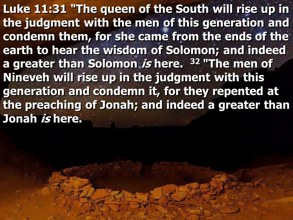 Luke 11:31 The queen of the South will rise up in the judgment with the men of this generation and condemn them, for she came from the ends of the earth to hear the wisdom of Solomon; and indeed a greater than Solomon is here.
