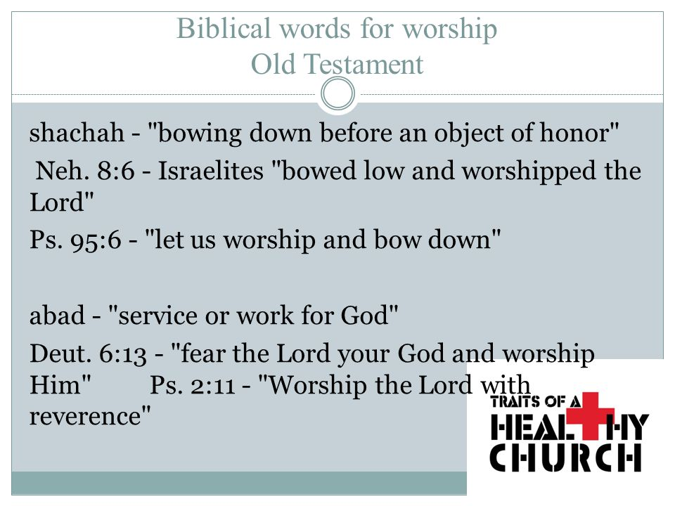 Biblical words for worship Old Testament shachah - bowing down before an object of honor Neh.