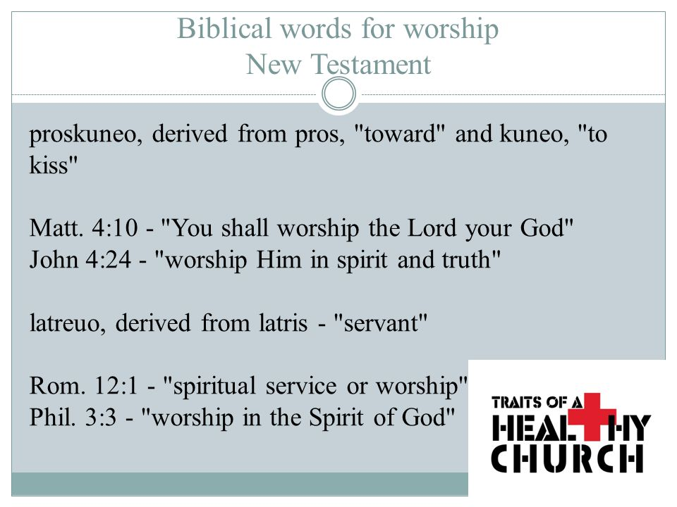 Biblical words for worship New Testament proskuneo, derived from pros, toward and kuneo, to kiss Matt.