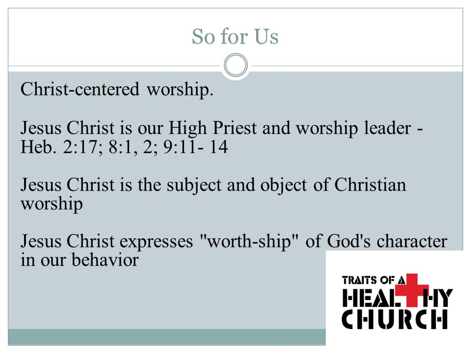 So for Us Christ-centered worship. Jesus Christ is our High Priest and worship leader - Heb.