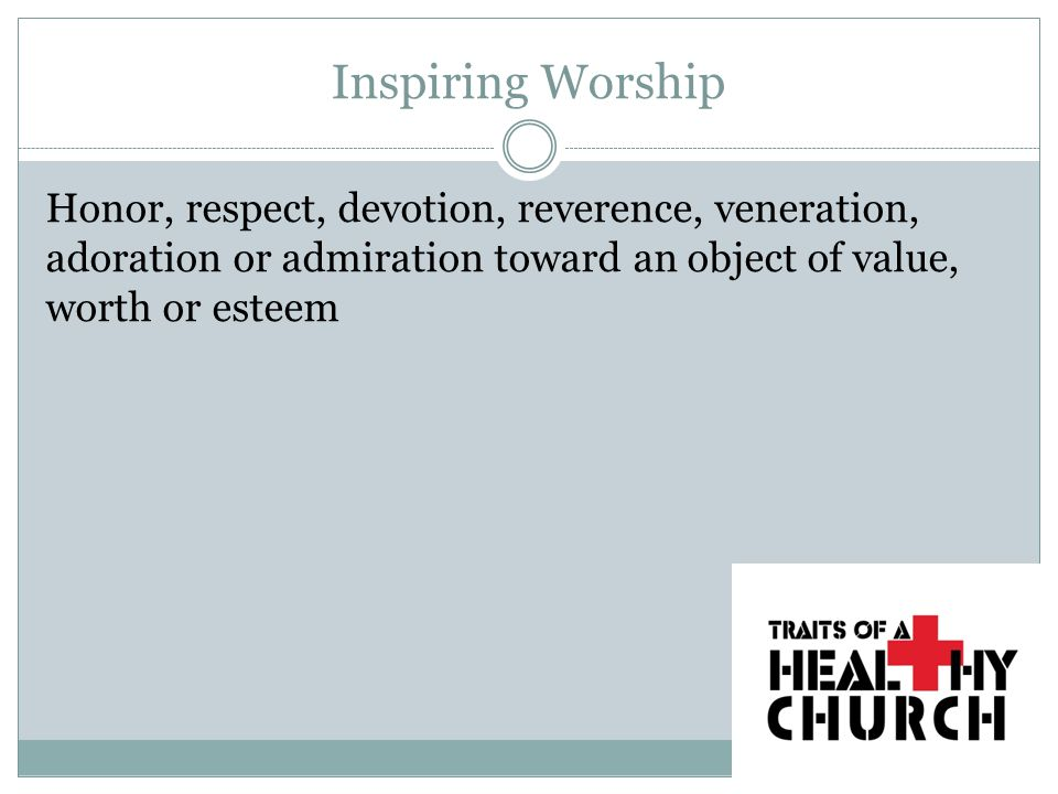 Inspiring Worship Honor, respect, devotion, reverence, veneration, adoration or admiration toward an object of value, worth or esteem