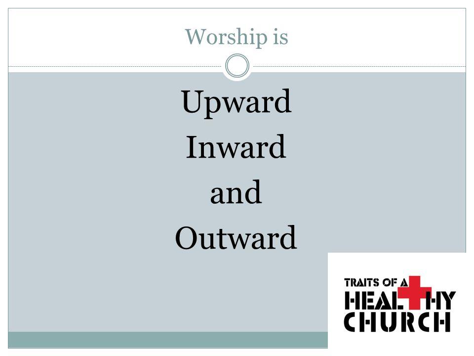 Worship is Upward Inward and Outward