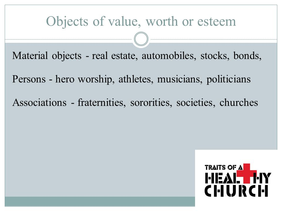 Objects of value, worth or esteem Material objects - real estate, automobiles, stocks, bonds, Persons - hero worship, athletes, musicians, politicians Associations - fraternities, sororities, societies, churches