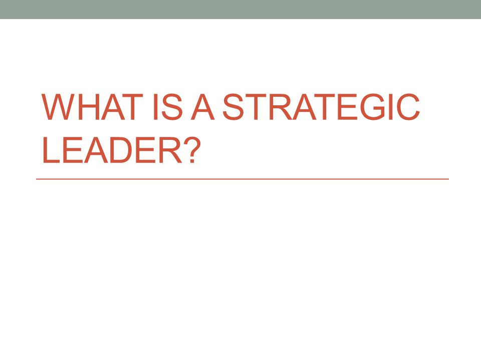 WHAT IS A STRATEGIC LEADER