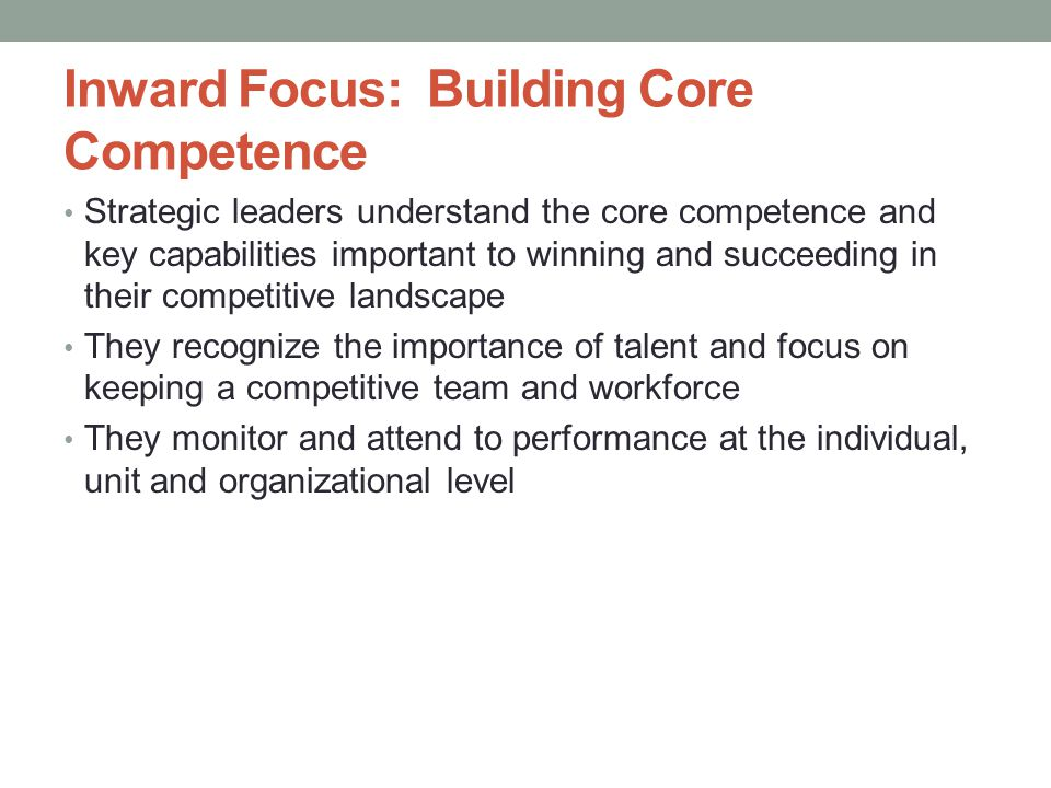 Inward Focus: Building Core Competence Strategic leaders understand the core competence and key capabilities important to winning and succeeding in their competitive landscape They recognize the importance of talent and focus on keeping a competitive team and workforce They monitor and attend to performance at the individual, unit and organizational level