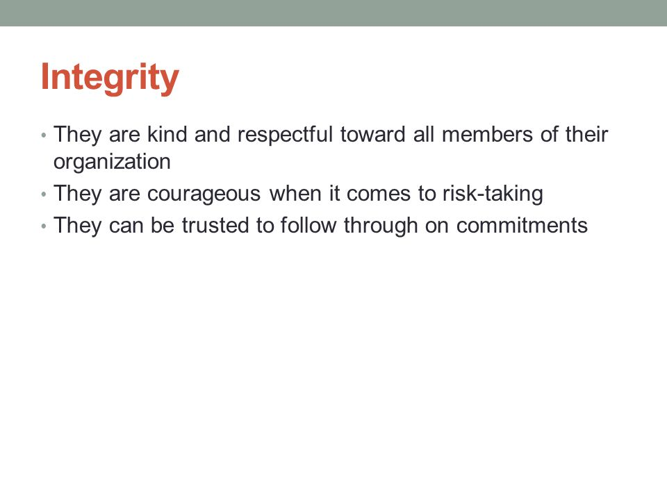 Integrity They are kind and respectful toward all members of their organization They are courageous when it comes to risk-taking They can be trusted to follow through on commitments