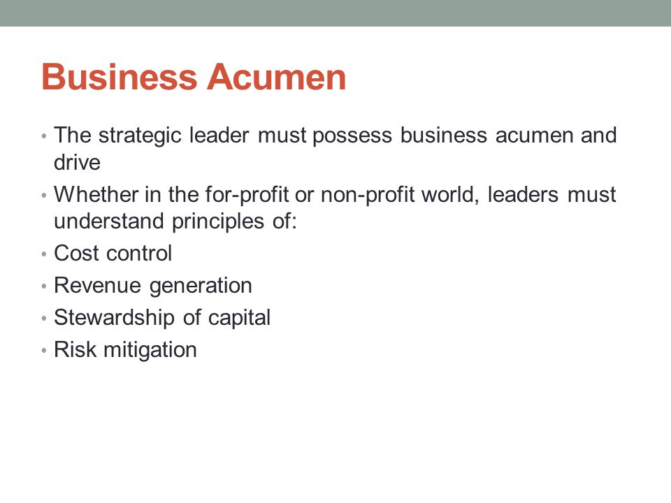 Business Acumen The strategic leader must possess business acumen and drive Whether in the for-profit or non-profit world, leaders must understand principles of: Cost control Revenue generation Stewardship of capital Risk mitigation