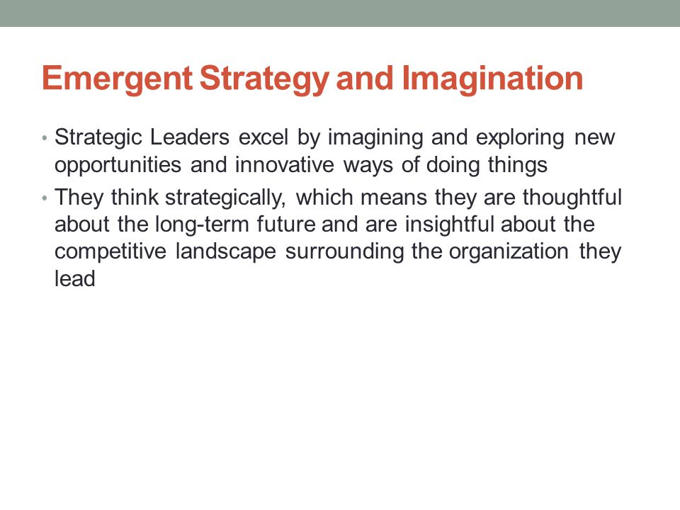 Emergent Strategy and Imagination Strategic Leaders excel by imagining and exploring new opportunities and innovative ways of doing things They think