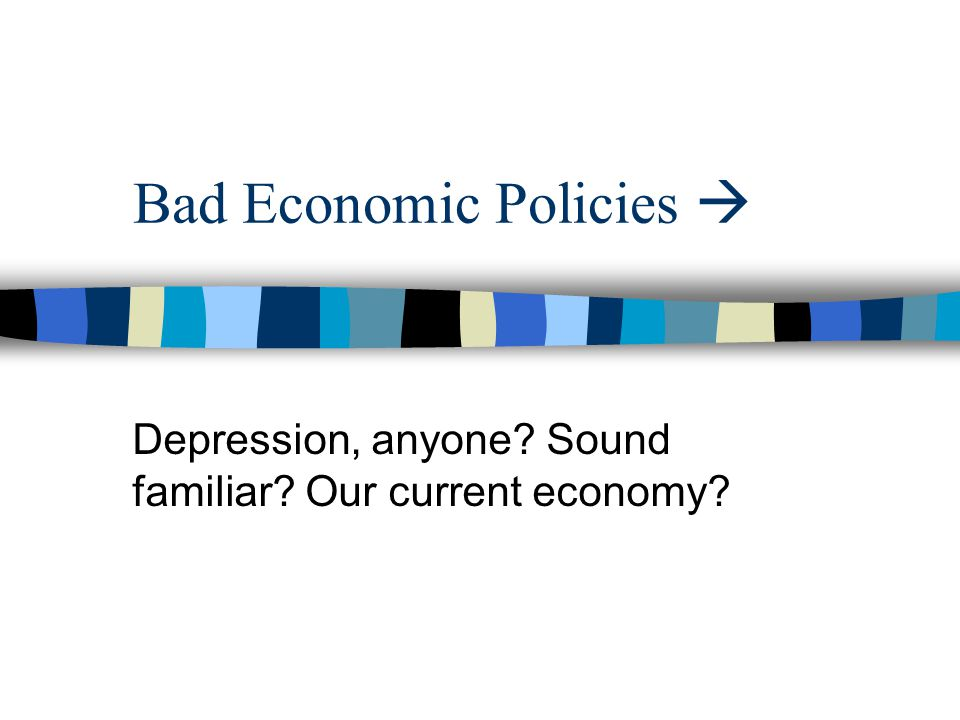 Bad Economic Policies  Depression, anyone Sound familiar Our current economy