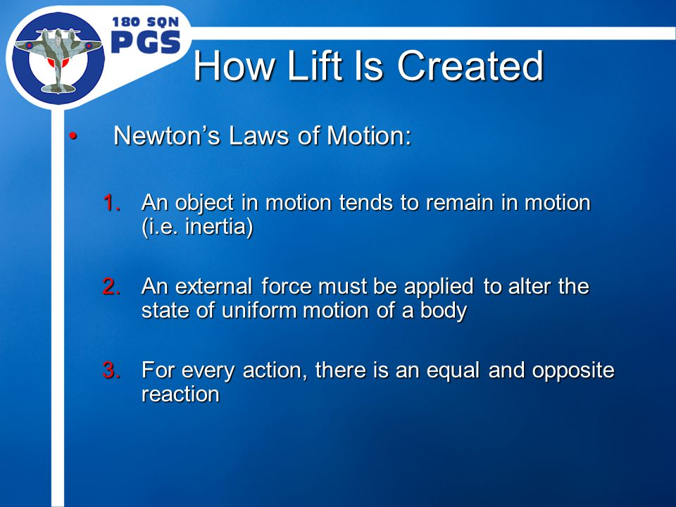 How Lift Is Created Newton's Laws of Motion:Newton's Laws of Motion: 1.An object in motion tends to remain in motion (i.e. inertia) 2.An external forc