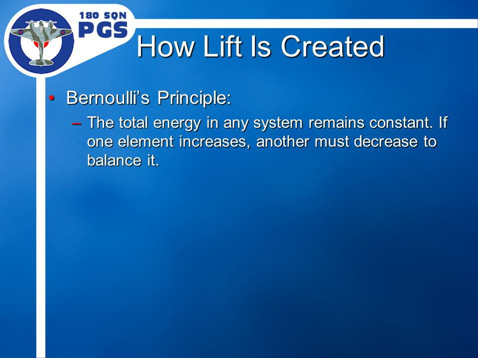 How Lift Is Created Bernoulli's Principle:Bernoulli's Principle: –The total energy in any system remains constant. If one element increases, another m