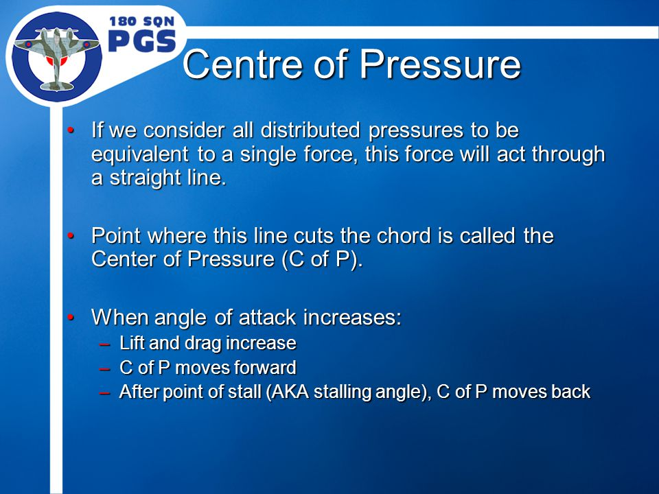 Centre of Pressure If we consider all distributed pressures to be equivalent to a single force, this force will act through a straight line.If we consider all distributed pressures to be equivalent to a single force, this force will act through a straight line.