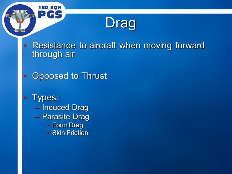 Drag Resistance to aircraft when moving forward through airResistance to aircraft when moving forward through air Opposed to ThrustOpposed to Thrust Types:Types: –Induced Drag –Parasite Drag Form DragForm Drag Skin FrictionSkin Friction