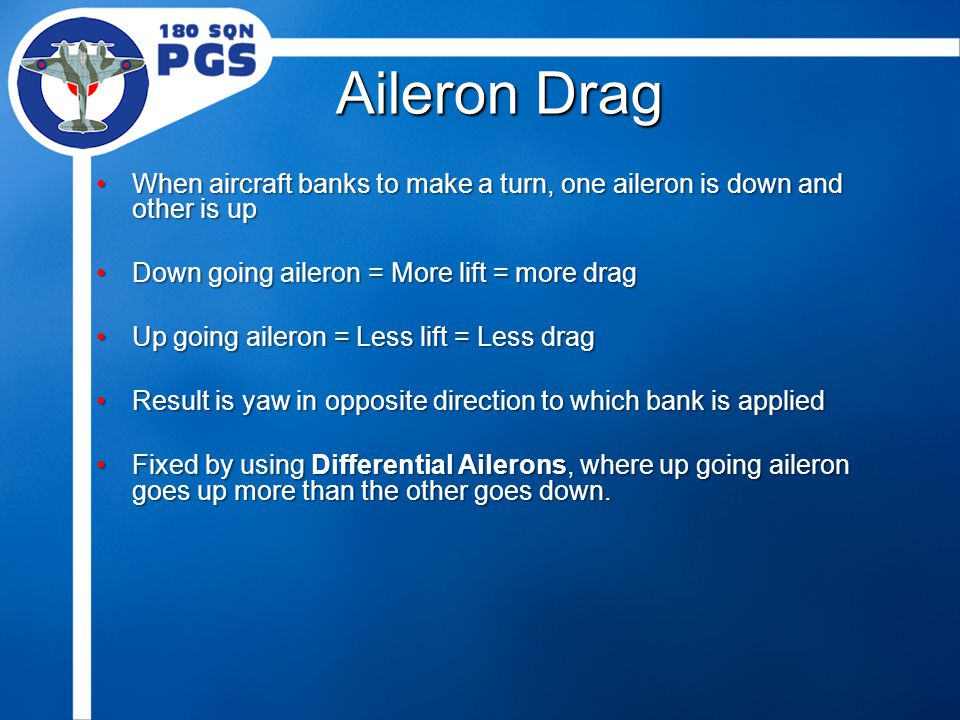 Aileron Drag When aircraft banks to make a turn, one aileron is down and other is upWhen aircraft banks to make a turn, one aileron is down and other is up Down going aileron = More lift = more dragDown going aileron = More lift = more drag Up going aileron = Less lift = Less dragUp going aileron = Less lift = Less drag Result is yaw in opposite direction to which bank is appliedResult is yaw in opposite direction to which bank is applied Fixed by using Differential Ailerons, where up going aileron goes up more than the other goes down.Fixed by using Differential Ailerons, where up going aileron goes up more than the other goes down.